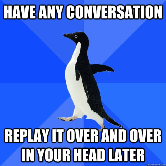 have any conversation replay it over and over in your head later - have any conversation replay it over and over in your head later  Socially Awkward Penguin