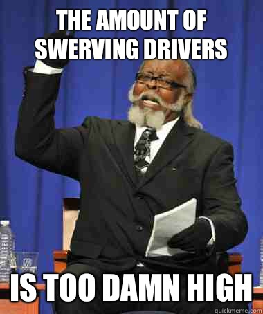 The amount of swerving drivers Is too damn high - The amount of swerving drivers Is too damn high  The Rent Is Too Damn High