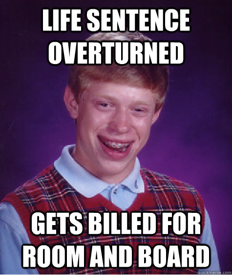 Life Sentence Overturned Gets billed for room and board - Life Sentence Overturned Gets billed for room and board  Bad Luck Brian