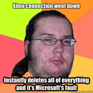 Xbox connection went down Instantly deletes all of everything and it's Microsoft's fault - Xbox connection went down Instantly deletes all of everything and it's Microsoft's fault  Fat Nerd - Brony Hater