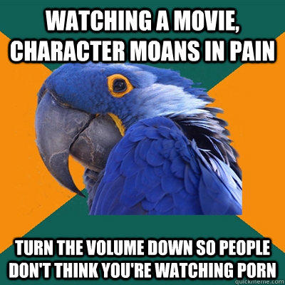 watching a movie, character moans in pain  turn the volume down so people don't think you're watching porn  Paranoid Parrot