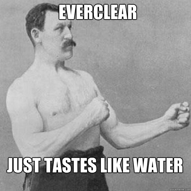 Everclear just tastes like water - Everclear just tastes like water  Misc