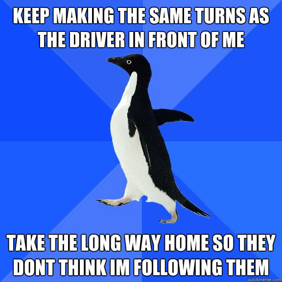keep making the same turns as the driver in front of me take the long way home so they dont think im following them - keep making the same turns as the driver in front of me take the long way home so they dont think im following them  Socially Awkward Penguin