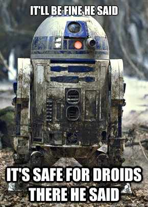 It'll be fine he said It's safe for droids there he said - It'll be fine he said It's safe for droids there he said  Misc