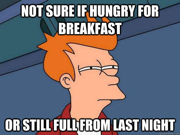 not sure if hungry for breakfast or still full from last night - not sure if hungry for breakfast or still full from last night  Futurama Fry