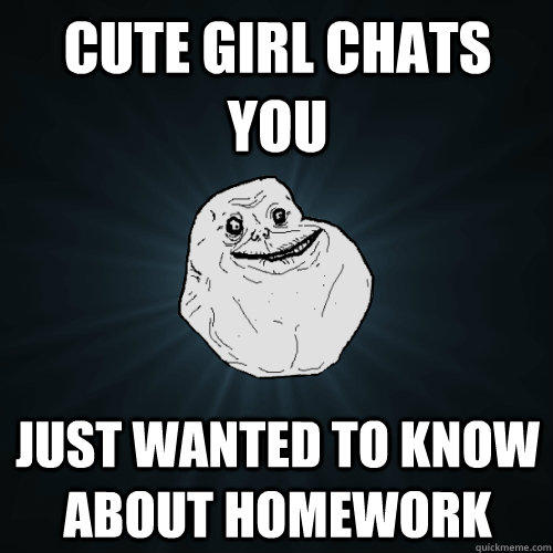 Cute Girl Chats you just wanted to know about homework - Cute Girl Chats you just wanted to know about homework  Forever Alone