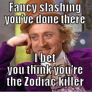 Fancy Slashing - FANCY SLASHING YOU'VE DONE THERE I BET YOU THINK YOU'RE THE ZODIAC KILLER Condescending Wonka