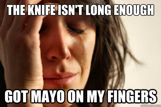 The knife isn't long enough Got Mayo on my fingers - The knife isn't long enough Got Mayo on my fingers  First World Problems