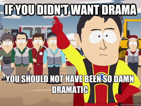 If you didn't want drama You should not have been so damn dramatic - If you didn't want drama You should not have been so damn dramatic  Captain Hindsight