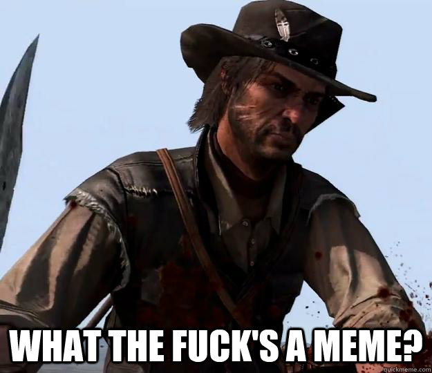What the fuck's a meme?  Red dead redemption
