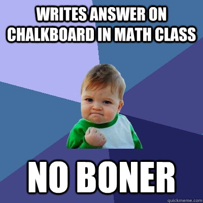 writes answer on chalkboard in math class no boner - writes answer on chalkboard in math class no boner  Success Kid