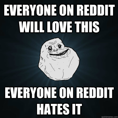Everyone on Reddit will love this everyone on reddit hates it - Everyone on Reddit will love this everyone on reddit hates it  Forever Alone