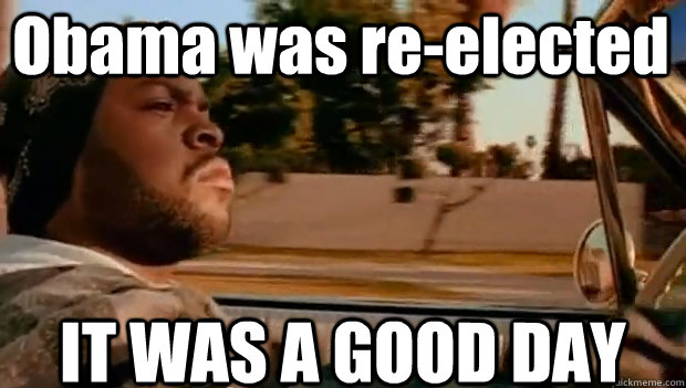 Obama was re-elected IT WAS A GOOD DAY - Obama was re-elected IT WAS A GOOD DAY  It was a good day