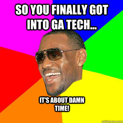So You Finally Got Into Ga Tech Its About Damn Time Lebron