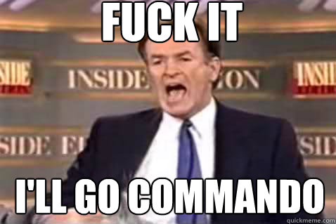 fuck it I'll go commando - fuck it I'll go commando  Fuck It Bill OReilly