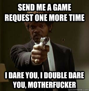 Send me a game request one more time I dare you, I double dare you, motherfucker - Send me a game request one more time I dare you, I double dare you, motherfucker  Samuel L Pulp Fiction