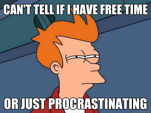 Can't tell if i have free time or just procrastinating  - Can't tell if i have free time or just procrastinating   Futurama Fry