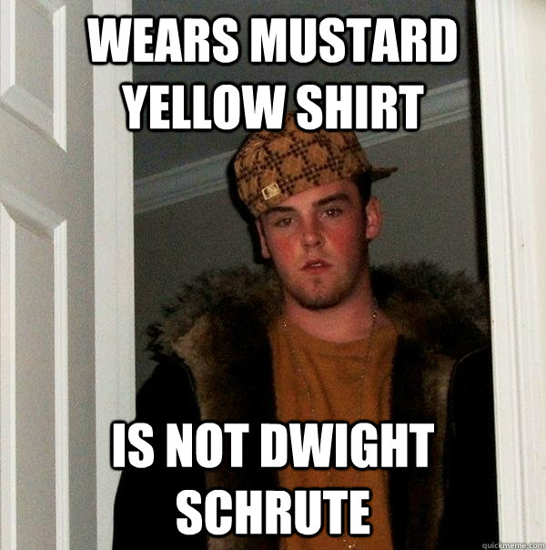 Wears Mustard yellow shirt is not dwight schrute - Wears Mustard yellow shirt is not dwight schrute  Scumbag Steve