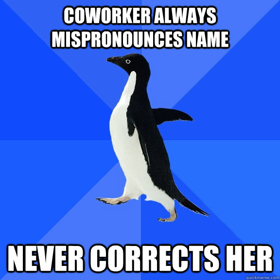 Coworker always mispronounces name never corrects her - Coworker always mispronounces name never corrects her  Socially Awkward Penguin