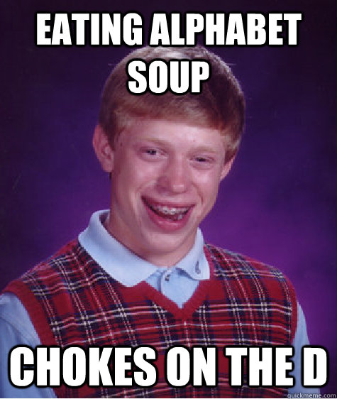 Eating alphabet soup chokes on the D - Eating alphabet soup chokes on the D  Badluckbrian