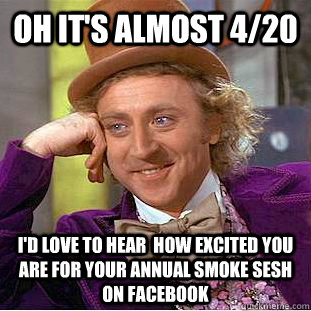 oh It's almost 4/20 I'd love to hear  how excited you are for your annual smoke sesh on facebook  - oh It's almost 4/20 I'd love to hear  how excited you are for your annual smoke sesh on facebook   Condescending Wonka