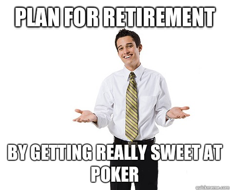 Plan for retirement By getting really sweet at poker  reasonable young adult