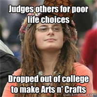 Judges others for poor life choices Dropped out of college to make Arts n' Crafts