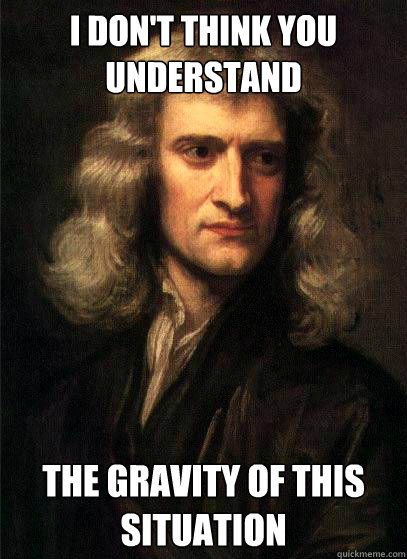 I don't think you understand The gravity of this situation  Sir Isaac Newton
