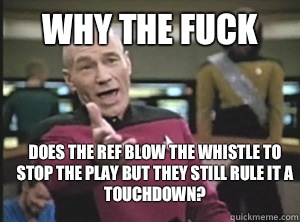 why the fuck does the ref blow the whistle to stop the play but they still rule it a touchdown? - why the fuck does the ref blow the whistle to stop the play but they still rule it a touchdown?  Annoyed Picard