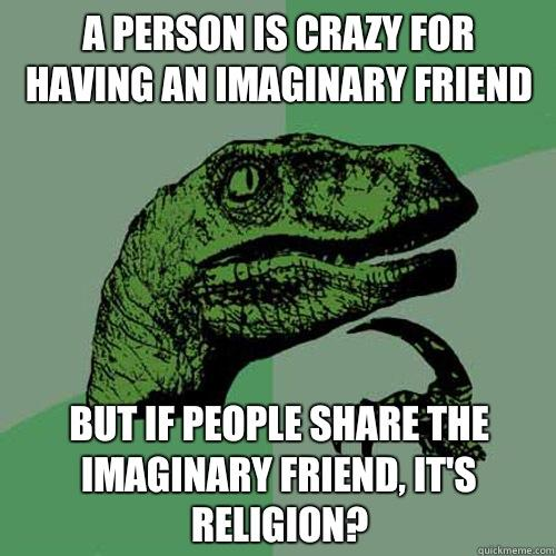 A person is crazy for having an imaginary friend But if people share the imaginary friend, it's religion? - A person is crazy for having an imaginary friend But if people share the imaginary friend, it's religion?  Philosoraptor