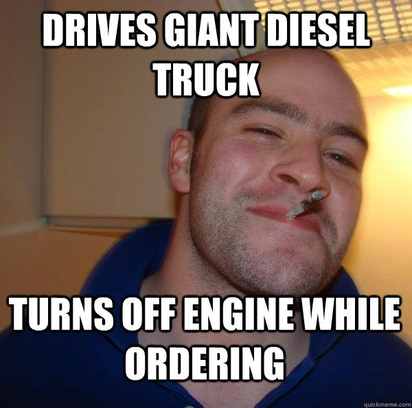 Drives giant diesel truck Turns off engine while ordering  - Drives giant diesel truck Turns off engine while ordering   Misc