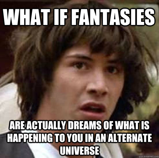 What if fantasies  are actually dreams of what is happening to you in an alternate universe - What if fantasies  are actually dreams of what is happening to you in an alternate universe  conspiracy keanu
