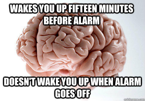 WAKES YOU UP FIFTEEN MINUTES BEFORE ALARM DOESN'T WAKE YOU UP WHEN ALARM GOES OFF - WAKES YOU UP FIFTEEN MINUTES BEFORE ALARM DOESN'T WAKE YOU UP WHEN ALARM GOES OFF  Scumbag Brain