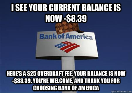 I see your current balance is now -$8.39 Here's a $25 overdraft fee. Your balance is now     -$33.39. You're welcome, and thank you for choosing Bank of america