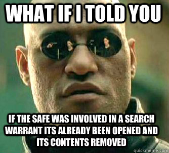 what if i told you if the safe was involved in a search warrant its already been opened and its contents removed - what if i told you if the safe was involved in a search warrant its already been opened and its contents removed  Matrix Morpheus