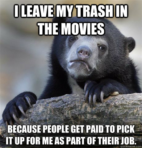 I leave my trash in the movies because people get paid to pick it up for me as part of their job.   Confession Bear