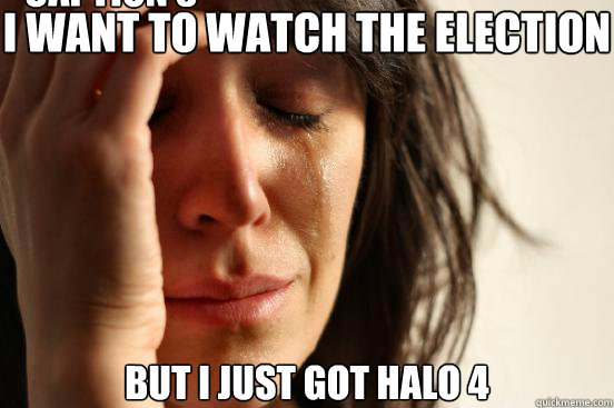 I WANT TO WATCH THE ELECTION BUT I JUST GOT HALO 4 Caption 3 goes here - I WANT TO WATCH THE ELECTION BUT I JUST GOT HALO 4 Caption 3 goes here  First World Problems