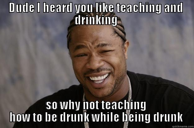 Drunk teacher - DUDE I HEARD YOU LIKE TEACHING AND DRINKING SO WHY NOT TEACHING HOW TO BE DRUNK WHILE BEING DRUNK Xzibit meme