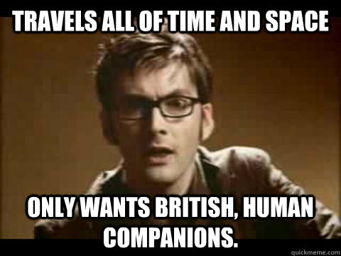 travels all of time and space only wants British, human companions.   Time Traveler Problems