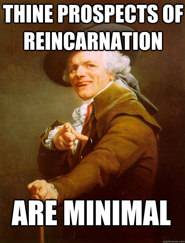 Thine prospects of reincarnation are minimal - Thine prospects of reincarnation are minimal  Joseph Ducreux