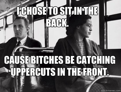 I CHOSE TO SIT IN THE BACK. CAUSE BITCHES BE CATCHING UPPERCUTS IN THE FRONT.