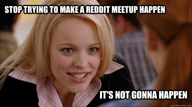 Stop trying to make a reddit meetup happen It's not gonna happen