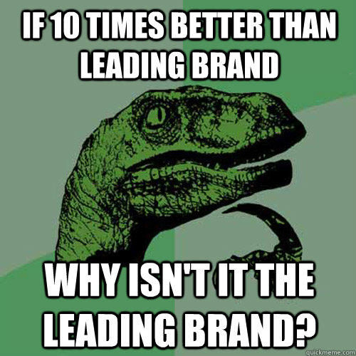 if 10 times better than leading brand why isn't it the leading brand? - if 10 times better than leading brand why isn't it the leading brand?  Philosoraptor
