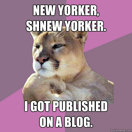 New Yorker, Shnew Yorker. I got published  on a blog. - New Yorker, Shnew Yorker. I got published  on a blog.  Poetry Puma