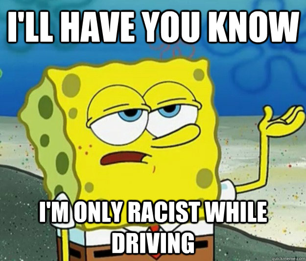 I'll have you know I'm only racist while driving - I'll have you know I'm only racist while driving  Tough Spongebob