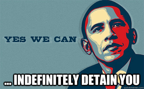 ... indefinitely detain you -  ... indefinitely detain you  Scumbag Obama
