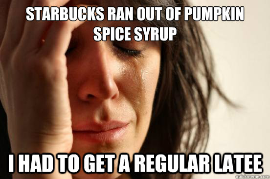 Starbucks ran out of Pumpkin Spice Syrup I had to get a regular latee - Starbucks ran out of Pumpkin Spice Syrup I had to get a regular latee  First World Problems
