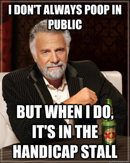 I don't always poop in public but when I do, it's in the handicap stall - I don't always poop in public but when I do, it's in the handicap stall  The Most Interesting Man In The World