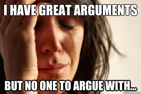 I have great arguments But no one to argue with... - I have great arguments But no one to argue with...  First World Problems