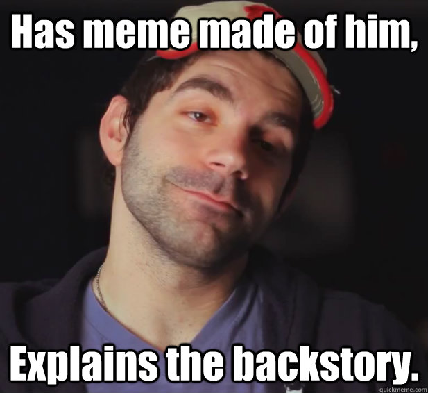 Has meme made of him, Explains the backstory.